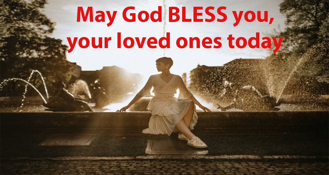 May God BLESS you, your loved ones today and always.