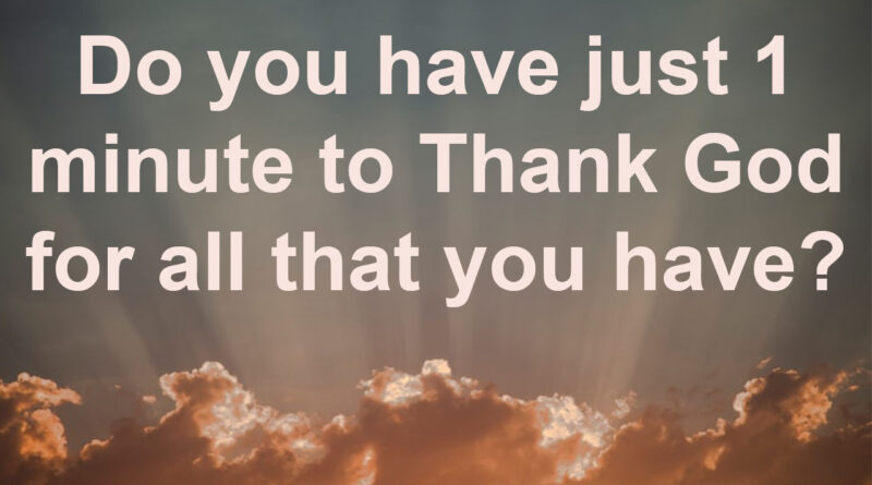 Do you have just 1 minute to Thank God for all that you have?