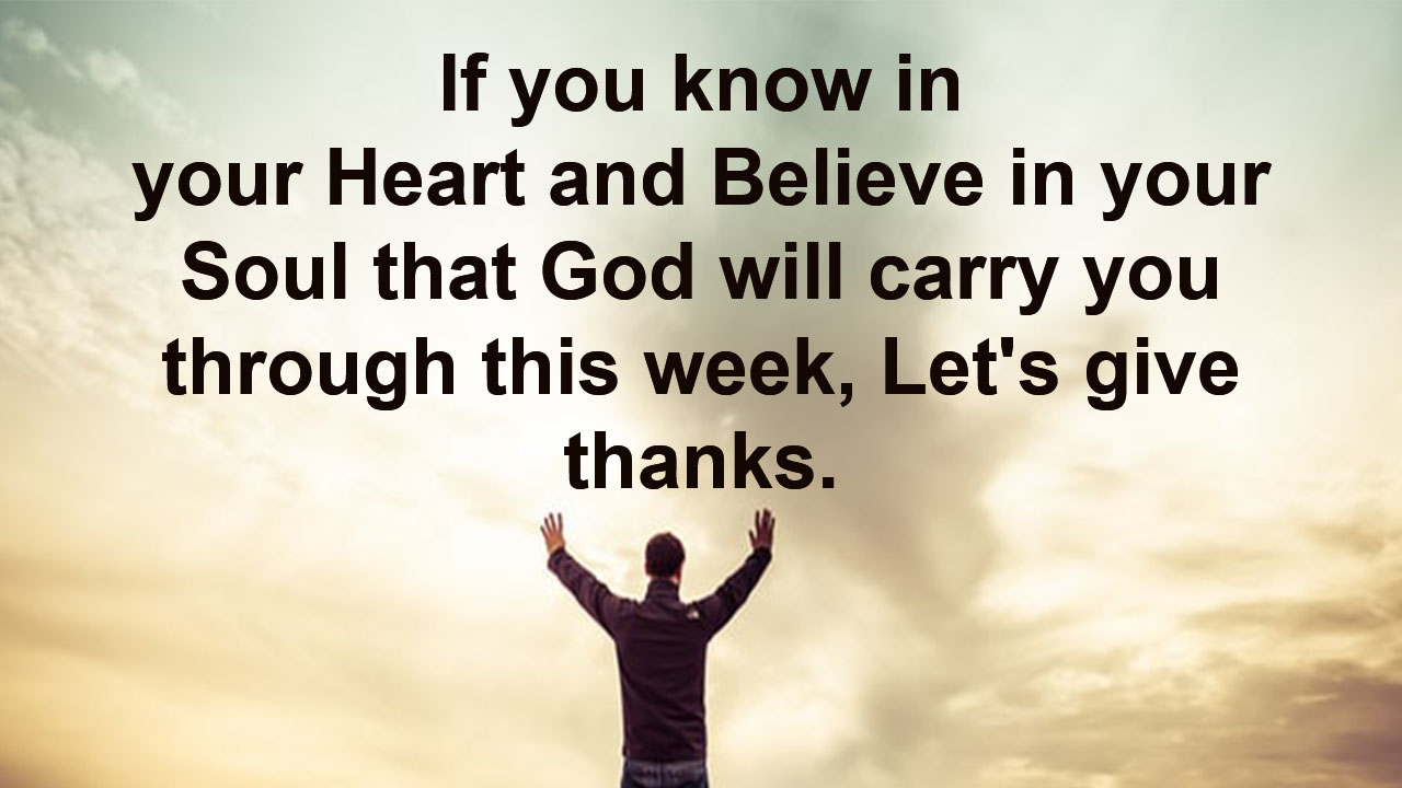 If you know in your Heart and Believe in your Soul that God will carry yout ough this week, Let's give thanks.